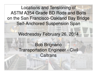 Locations and Tensioning of ASTM A354 Grade BD Rods and Bolts ASTM A354 Grade BD Rods and Bolts on the San Francisco-Oakland Bay Bridge Self Anchored Suspension Span Self Anchored Suspension Span W
