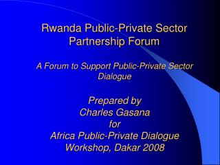 Rwanda Public-Private Sector Partnership Forum A Forum to Support Public-Private Sector Dialog Prepared by Charles G
