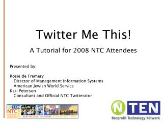 Twitter Me This! An Instructional exercise for 2008 NTC Participants Introduced by: Rosie de Fremery Chief of Administra