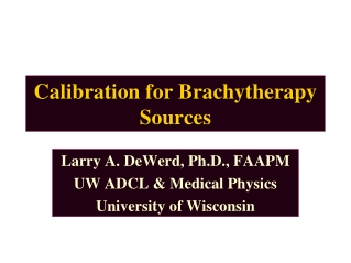 Calibration for Brachytherapy Calibration for Brachytherapy Sources Sources