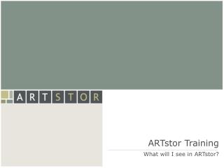ARTstor Preparing What will I see in ARTstor?