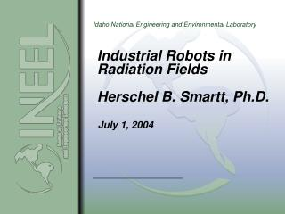 Mechanical Robots in Radiation Fields Herschel B. Smartt, Ph.D.
