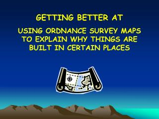 Showing signs of improvement AT USING ORDNANCE SURVEY MAPS TO EXPLAIN WHY THINGS ARE BUILT IN CERTAIN PLACES
