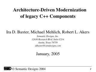 Design Driven Modernization of legacy C Parts Ira D. Baxter, Michael Mehlich, Robert L. Akers Semantic Outlines, Inc.