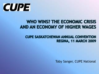 Who Wins? The Financial Emergency and an Economy of Higher Wages CUPE Saskatchewan Yearly Tradition Regina, 11 Walk 2009