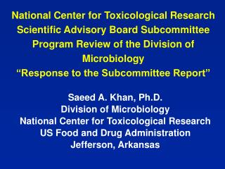 Saeed A. Khan, Ph.D. Division of Microbiology National Place for Toxicological Examination US Sustenance and Medication