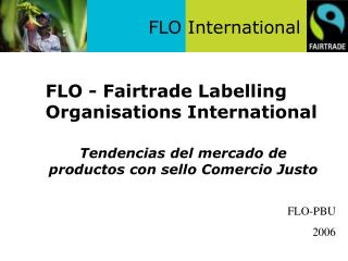 FLO - Fairtrade Marking Associations Worldwide 	Tendencias del mercado de productos con sello Comercio Justo