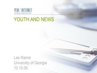 YOUTH AND NEWS Lee Rainie College of Georgia 10.10.06