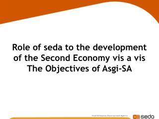 Part of seda to the advancement of the Second Economy opposite The Goals of Asgi-SA