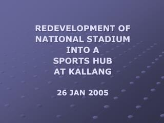 REDEVELOPMENT OF NATIONAL STADIUM INTO A Games Center AT KALLANG 26 JAN 2005