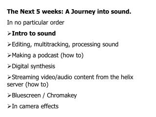 The Following 5 weeks: An Excursion into sound. In no specific request Introduction to sound Altering, multitracking, pr