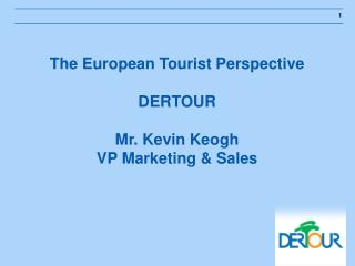 The European Vacationer Viewpoint DERTOUR Mr. Kevin Keogh VP Advertising and Deals