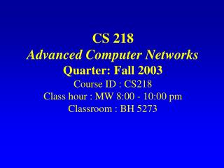 CS 218 Propelled PC Systems Quarter: Fall 2003 Course ID : CS218 Class hour : MW 8:00 - 10:00 pm Classroom : BH 5273