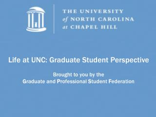 Life at UNC: Graduate Understudy Point of view Conveyed to you by the G raduate and P rofessional S tudent F ederation
