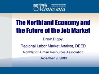 The Northland Economy and the Fate of the Employment Market Drew Digby, Local Work Market Investigator, DEED Northland H