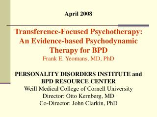 April 2008 Transference-Centered Psychotherapy: A Proof based Psychodynamic Treatment for BPD Blunt E. Yeomans, MD, PhD