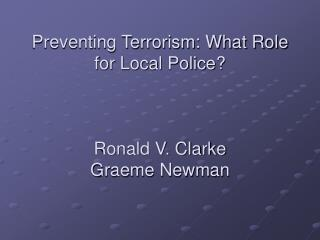 Averting Terrorism: What Part for Nearby Police? Ronald V. Clarke Graeme Newman