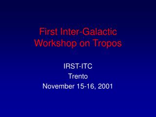 To begin with Between Galactic Workshop on Tropos