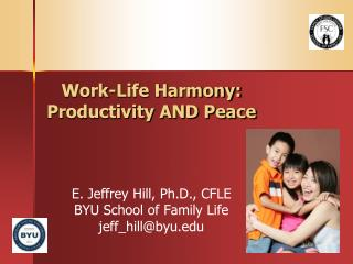 Work-Life Concordance: Profitability AND Peace E. Jeffrey Slope, Ph.D., CFLE BYU School of Family Life jeff_hill@byu