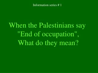 "At the point when the Palestinians say ""End of occupation"" , What do they mean?"