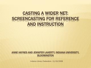 Throwing a More extensive Net: Screencasting for Reference and Direction Anne Haynes and Jennifer Laherty, Indiana Colle