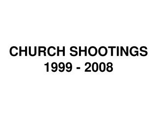 CHURCH SHOOTINGS 1999 - 2008