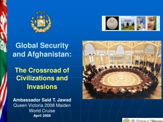 Worldwide Security and Afghanistan: The Intersection of Developments and Attacks Envoy Said T. Jawad Ruler Victoria 2008