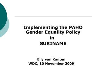 Actualizing the PAHO Sex Uniformity Approach in 	SURINAME Elly van Kanten WDC, 10 November 2009