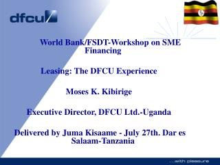 World Bank/FSDT-Workshop on SME Financing Renting: The DFCU Experience Moses K. Kibirige Official Executive, DFCU Ltd.-