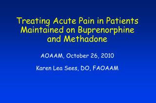 Treating Intense Agony in Patients Kept up on Buprenorphine and Methadone AOAAM, October 26, 2010 Karen Lea Sees, DO, FA