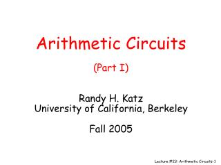 Number-crunching Circuits (Part I) Randy H. Katz College of California, Berkeley Fall 2005