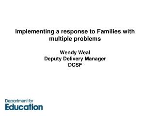 Executing a reaction to Families with different issues Wendy Weal Representative Conveyance Chief DCSF