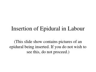 Insertion of Epidural in Labor (This slide show contains photos of an epidural being embedded. In the event that you don