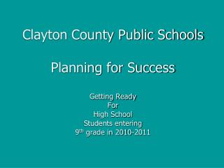 Clayton County Public Schools Planning for Success Getting Ready For High School Students entering ninth grade in 2010-