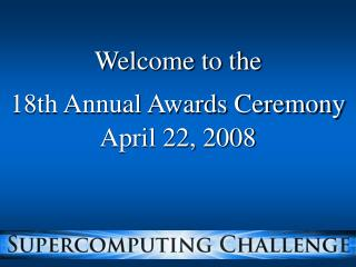 Welcome to the eighteenth Annual Awards Ceremony April 22, 2008