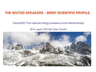 Cancer2006: From sub-atomic science procedures to tumor-customized treatment 20-24, august, 2006 High Tatras, Slovakia