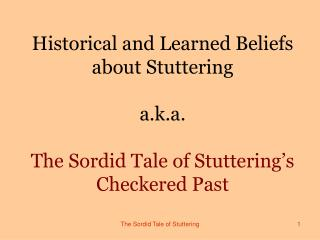 Chronicled and Learned Beliefs about Stuttering a.k.a. The Sordid Tale of Stuttering s Checkered Past