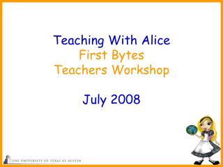 Educating With Alice First Bytes Teachers Workshop July 2008