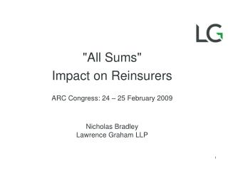 All Sums Impact on Reinsurers ARC Congress: 24 25 February 2009 Nicholas Bradley Lawrence Graham LLP