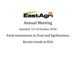 Yearly Meeting Istanbul 13-14 October 2010 Fund interests in Food and Agribusiness Recent patterns in ECA