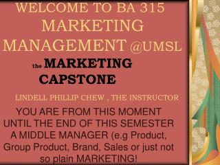 WELCOME TO BA 315 MARKETING MANAGEMENT UMSL the MARKETING CAPSTONE LINDELL PHILLIP CHEW ,