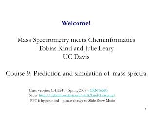 Welcome Mass Spectrometry meets Cheminformatics Tobias Kind and Julie Leary UC Davis Course 9: Prediction and simulati