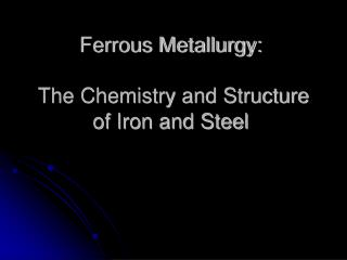 Ferrous Metallurgy: The Chemistry and Structure of Iron and Steel