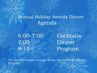 Yearly Holiday Awards Dinner Agenda 6:00-7:00 Cocktails 7:00 Dinner 8:15 Program The bar will be open thr