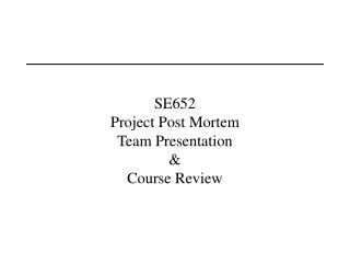 SE652 Project Post Mortem Team Presentation Course Review