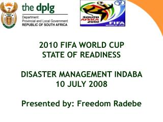 2010 FIFA WORLD CUP STATE OF READINESS DISASTER MANAGEMENT INDABA 10 JULY 2008 Presented by: Freedom Radebe