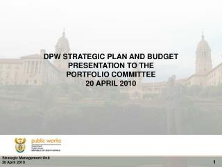 DPW STRATEGIC PLAN AND BUDGET PRESENTATION TO THE PORTFOLIO COMMITTEE 20 APRIL 2010